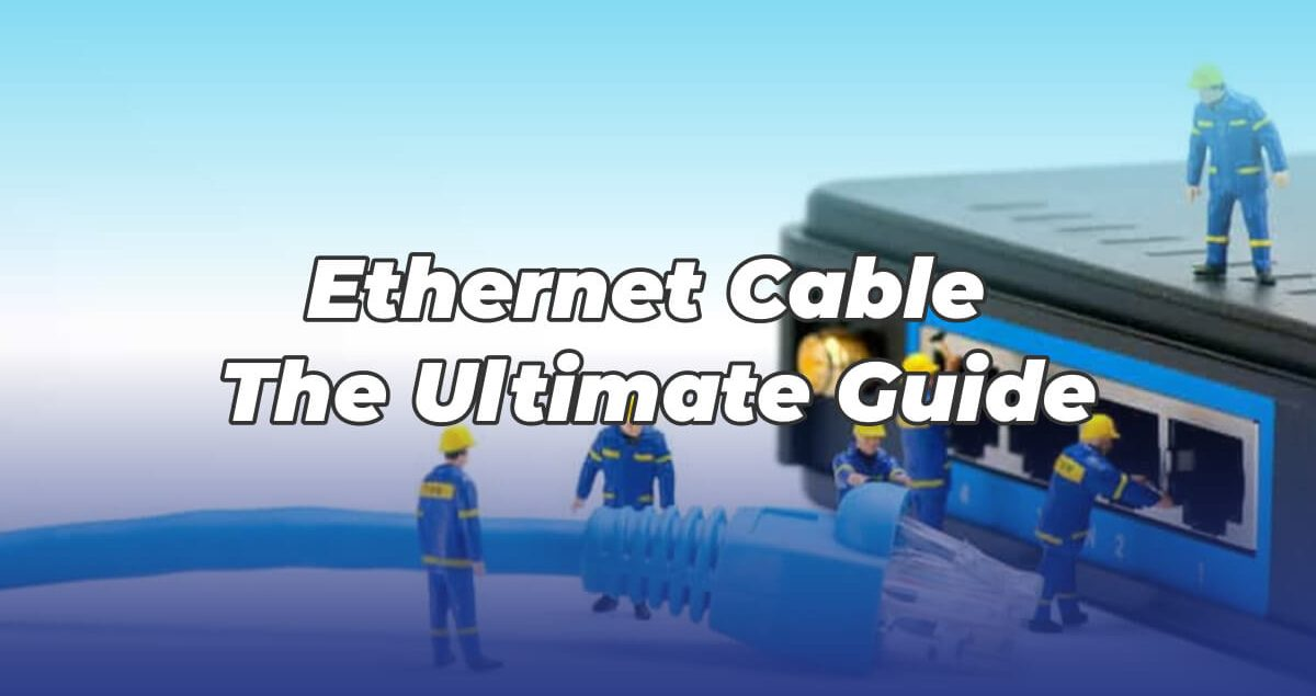 Ethernet Cable_ The Ultimate Guide