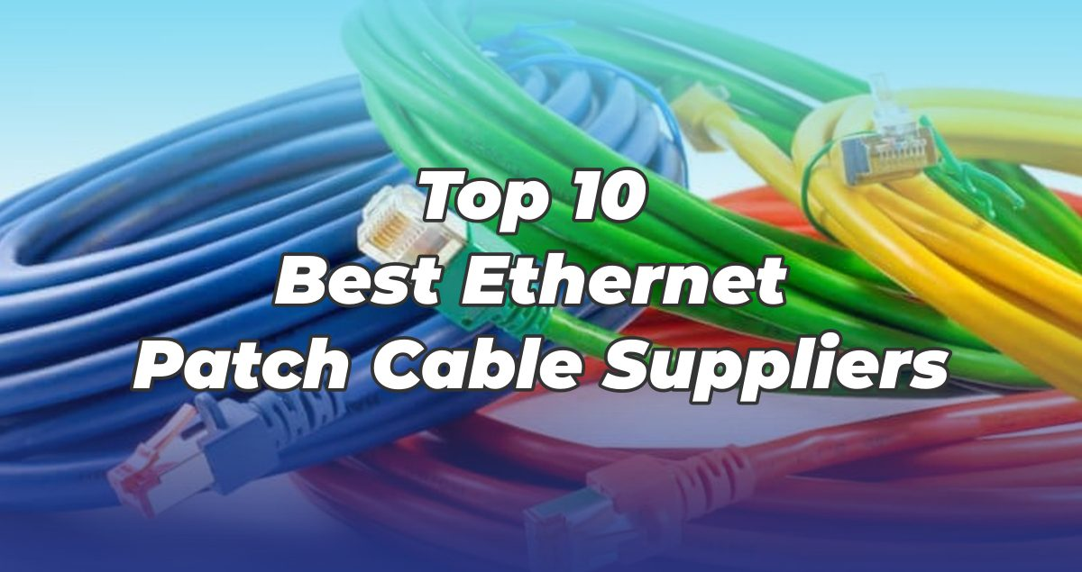 Top 10 Best Ethernet Patch Cable Suppliers